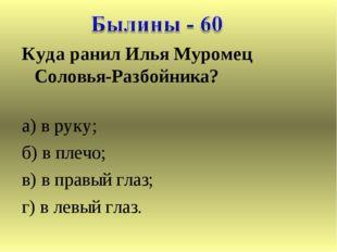 Куда ранил Илья Муромец Соловья-Разбойника? а) в руку; б) в плечо; в) в правы