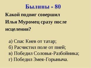 Какой подвиг совершил Илья Муромец сразу после исцеления? а) Спас Киев от тат