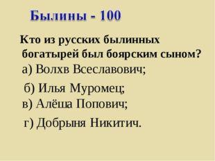 Кто из русских былинных богатырей был боярским сыном? а) Волхв Всеславович;