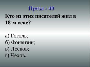 Кто из этих писателей жил в 18-м веке? а) Гоголь; б) Фонвизин; в) Лесков; г)