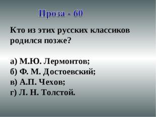 Кто из этих русских классиков родился позже? а) М.Ю. Лермонтов; б) Ф. М. Дост