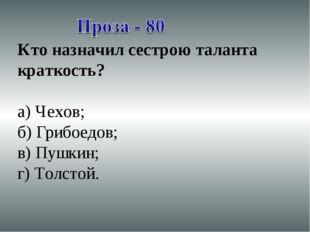 Кто назначил сестрою таланта краткость? а) Чехов; б) Грибоедов; в) Пушкин; г)