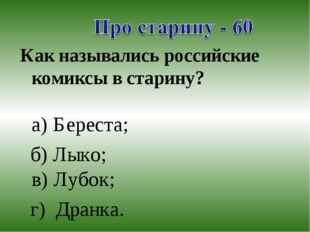 Как назывались российские комиксы в старину? а) Береста; б) Лыко; в) Лубок; г