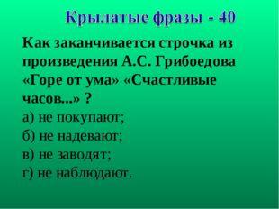 Как заканчивается строчка из произведения А.С. Грибоедова «Горе от ума» «Счас