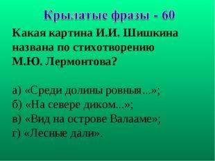 Какая картина И.И. Шишкина названа по стихотворению М.Ю. Лермонтова? а) «Сред