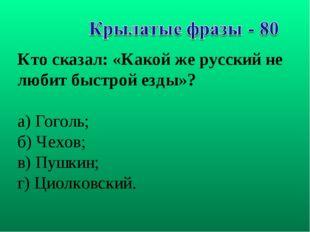 Кто сказал: «Какой же русский не любит быстрой езды»? а) Гоголь; б) Чехов; в)