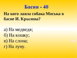 На кого лаяла собака Моська в басне И. Крылова? а) На медведя; б) На кошку; в