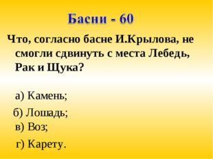 Что, согласно басне И.Крылова, не смогли сдвинуть с места Лебедь, Рак и Щука?