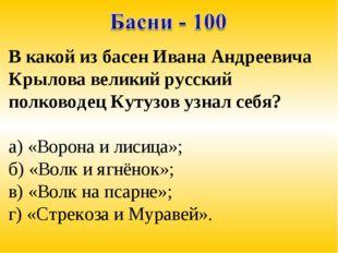 В какой из басен Ивана Андреевича Крылова великий русский полководец Кутузов