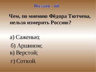 Чем, по мнению Фёдора Тютчева, нельзя измерить Россию? а) Саженью; б) Аршино