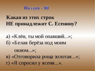 Какая из этих строк НЕ принадлежит С. Есенину? а) «Клён, ты мой опавший...»;
