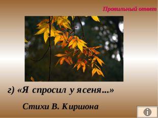 Правильный ответ г) «Я спросил у ясеня...» Стихи В. Киршона