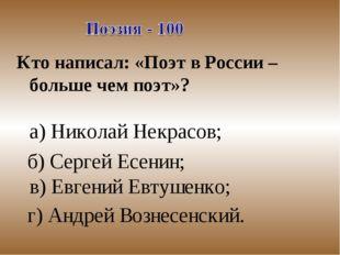 Кто написал: «Поэт в России – больше чем поэт»? а) Николай Некрасов; б) Серге