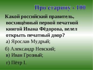 Какой российский правитель, восхищённый первой печатной книгой Ивана Фёдоров