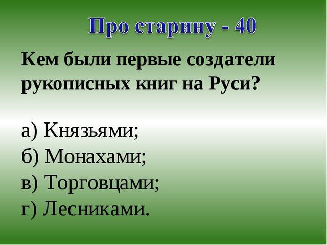 Кем были первые создатели рукописных книг на Руси? а) Князьями; б) Монахами;...