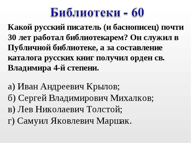 Какой русский писатель (и баснописец) почти 30 лет работал библиотекарем? О...