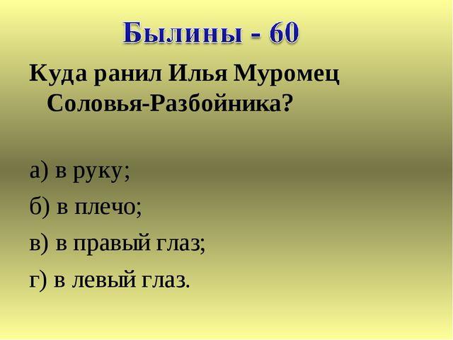 Куда ранил Илья Муромец Соловья-Разбойника? а) в руку; б) в плечо; в) в правы...