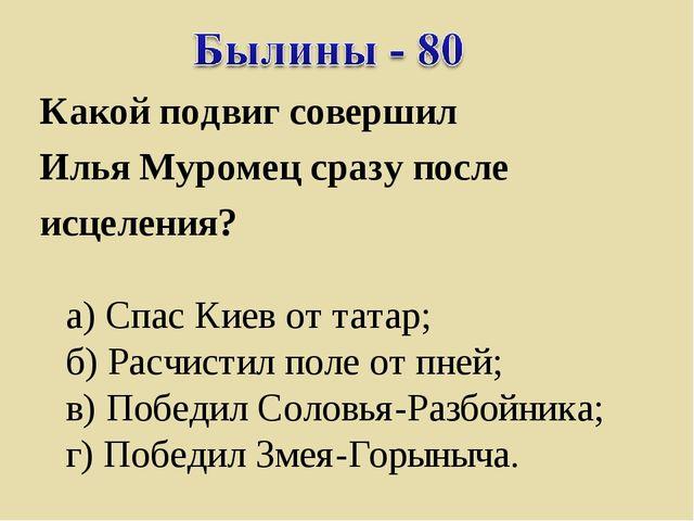 Какой подвиг совершил Илья Муромец сразу после исцеления? а) Спас Киев от тат...