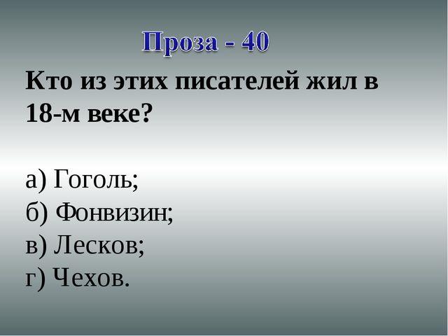 Кто из этих писателей жил в 18-м веке? а) Гоголь; б) Фонвизин; в) Лесков; г)...