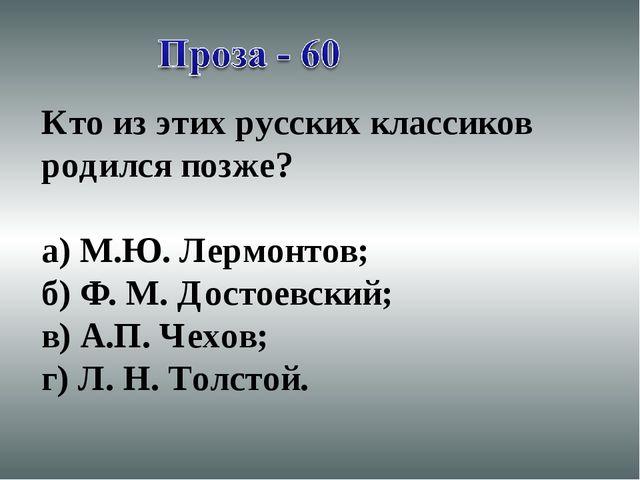 Кто из этих русских классиков родился позже? а) М.Ю. Лермонтов; б) Ф. М. Дост...