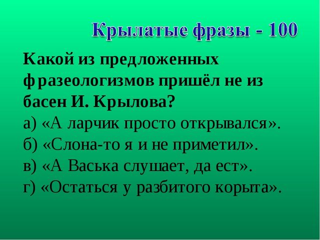 Какой из предложенных фразеологизмов пришёл не из басен И. Крылова? а) «А лар...