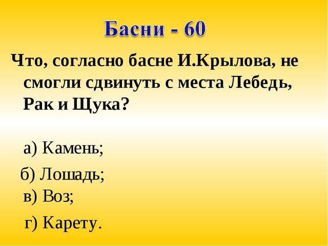 Что, согласно басне И.Крылова, не смогли сдвинуть с места Лебедь, Рак и Щука?...