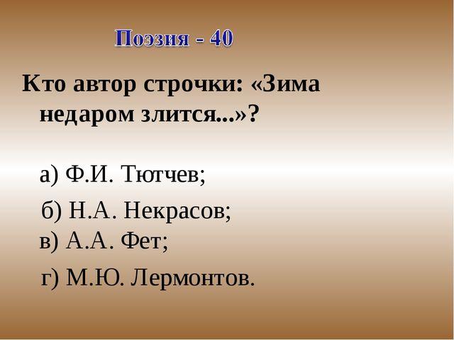 Кто автор строчки: «Зима недаром злится...»? а) Ф.И. Тютчев; б) Н.А. Некрасов...