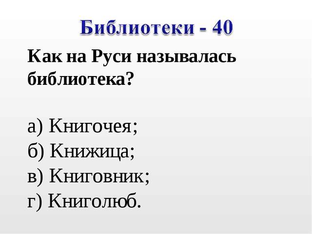 Как на Руси называлась библиотека? а) Книгочея; б) Книжица; в) Книговник; г)...