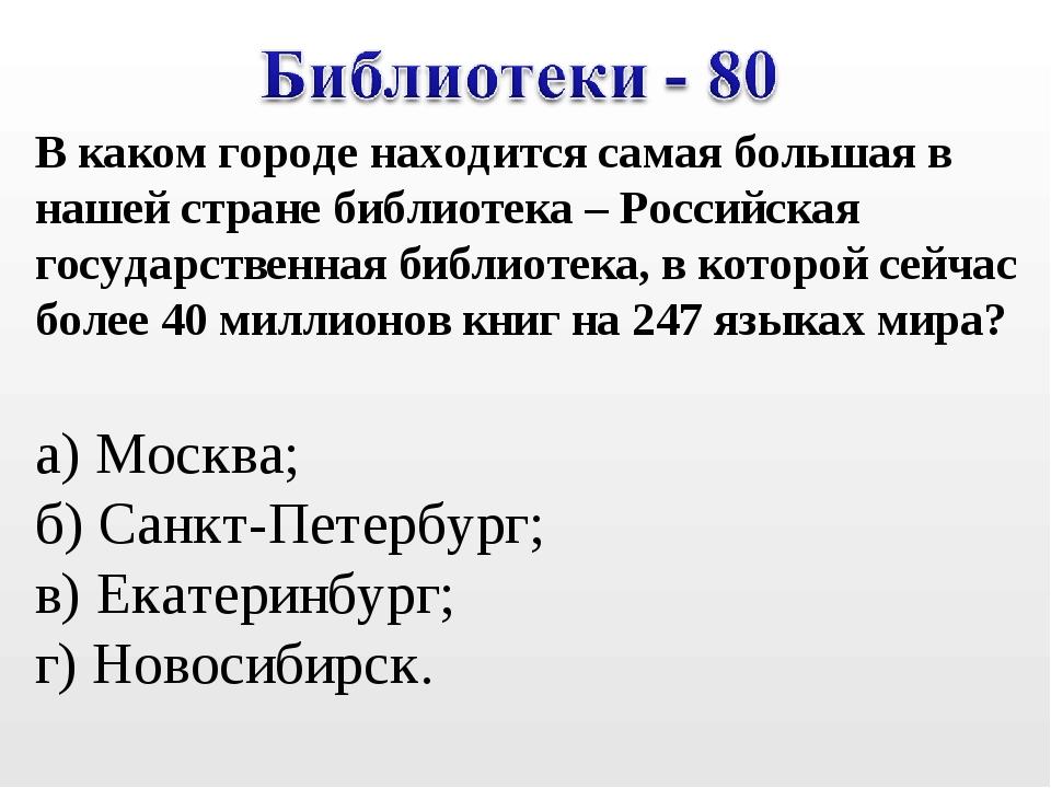В каком городе находится самая большая в нашей стране библиотека – Российская...