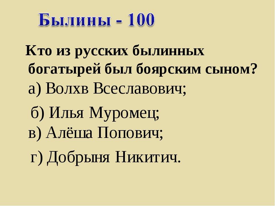Кто из русских былинных богатырей был боярским сыном? а) Волхв Всеславович;...