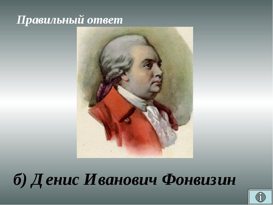 Правильный ответ б) Денис Иванович Фонвизин