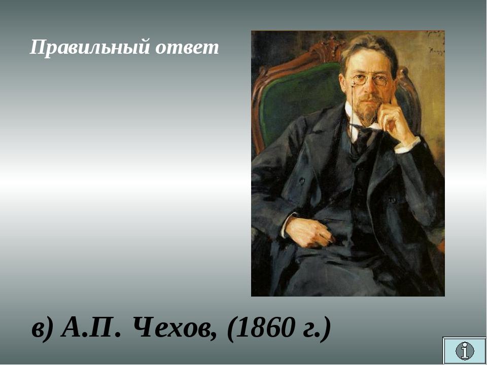 Правильный ответ в) А.П. Чехов, (1860 г.)