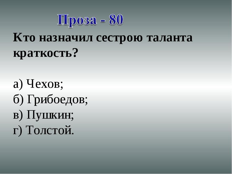 Кто назначил сестрою таланта краткость? а) Чехов; б) Грибоедов; в) Пушкин; г)...