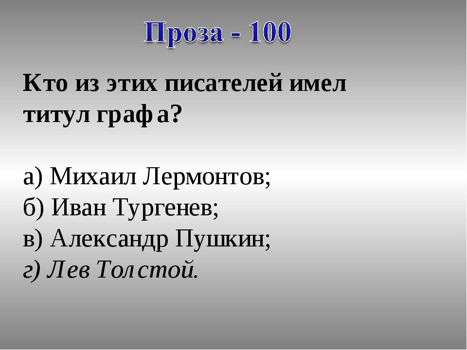 Кто из этих писателей имел титул графа? а) Михаил Лермонтов; б) Иван Тургенев...