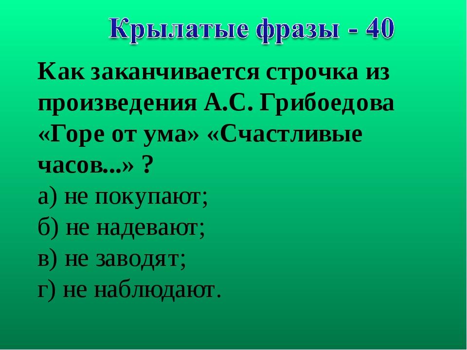 Как заканчивается строчка из произведения А.С. Грибоедова «Горе от ума» «Счас...