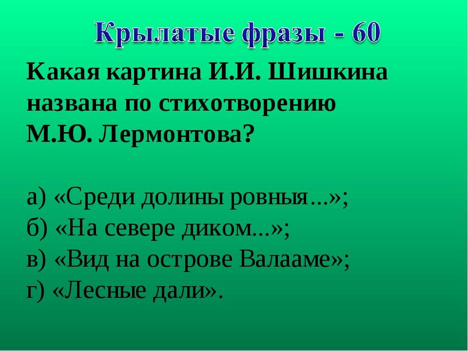 Какая картина И.И. Шишкина названа по стихотворению М.Ю. Лермонтова? а) «Сред...