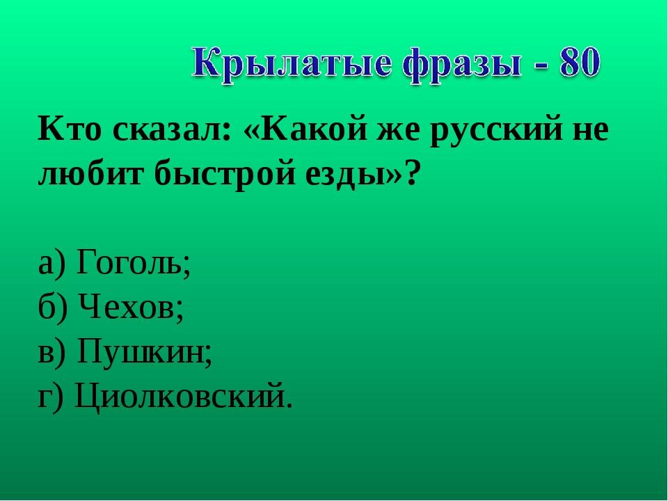 Кто сказал: «Какой же русский не любит быстрой езды»? а) Гоголь; б) Чехов; в)...