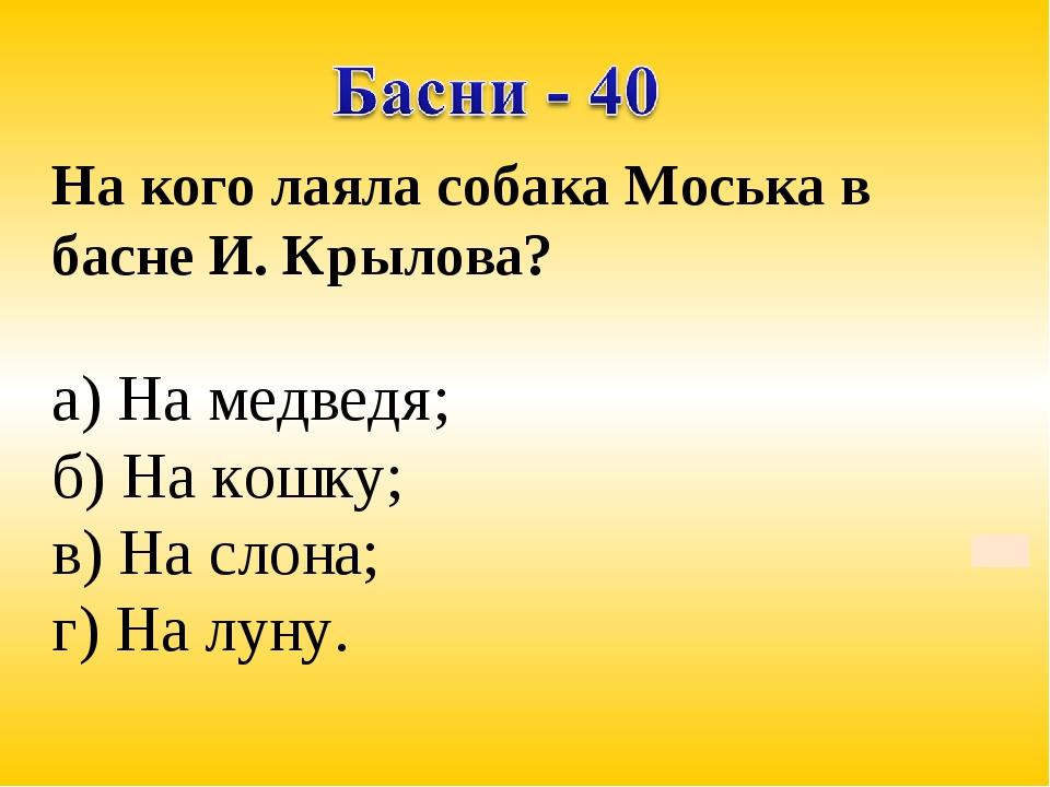 На кого лаяла собака Моська в басне И. Крылова? а) На медведя; б) На кошку; в...