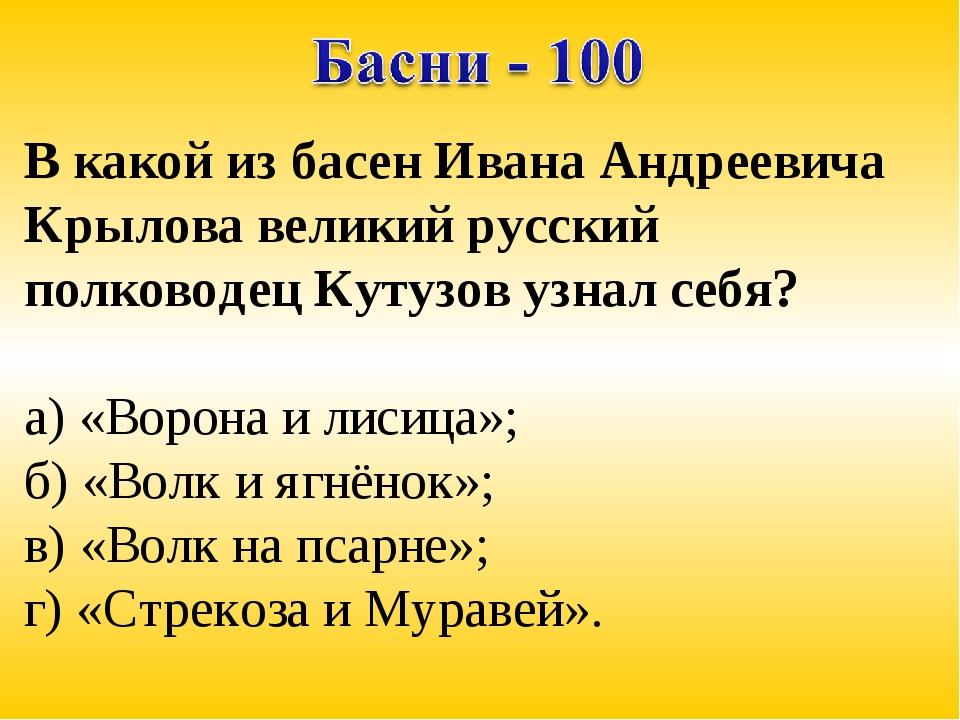 В какой из басен Ивана Андреевича Крылова великий русский полководец Кутузов...
