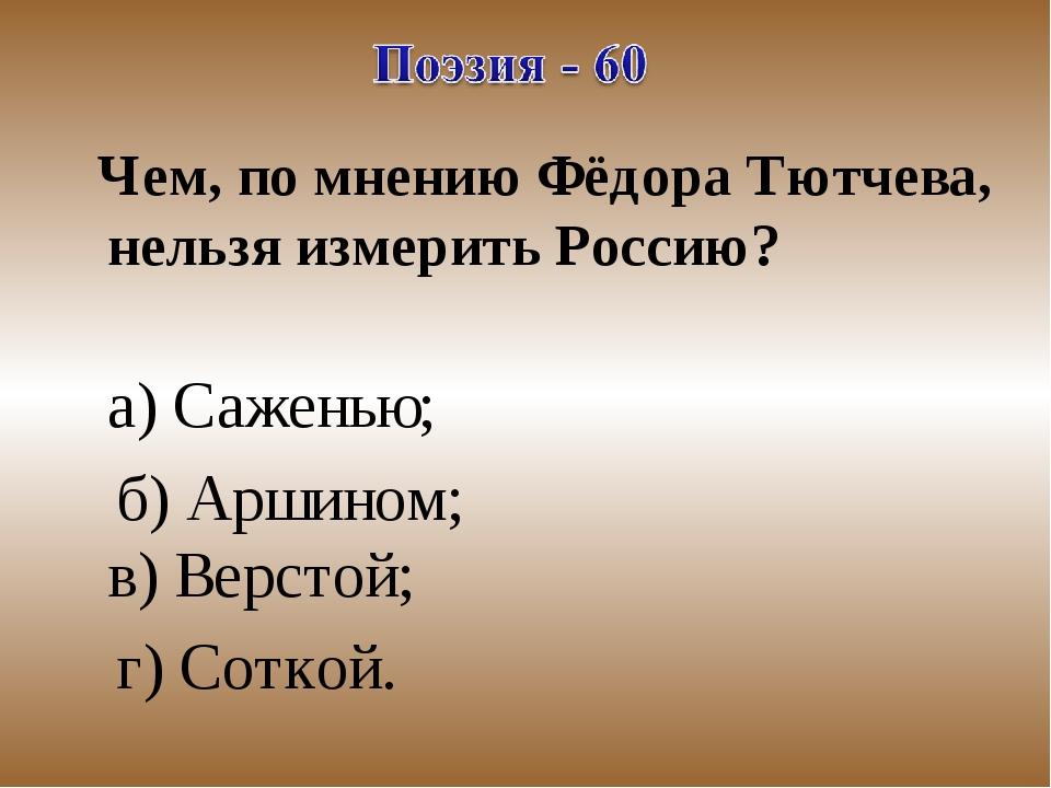 Чем, по мнению Фёдора Тютчева, нельзя измерить Россию? а) Саженью; б) Аршино...