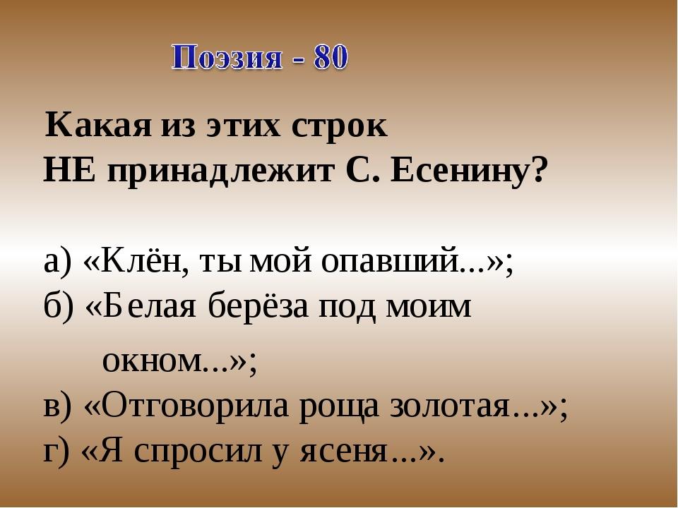 Какая из этих строк НЕ принадлежит С. Есенину? а) «Клён, ты мой опавший...»;...