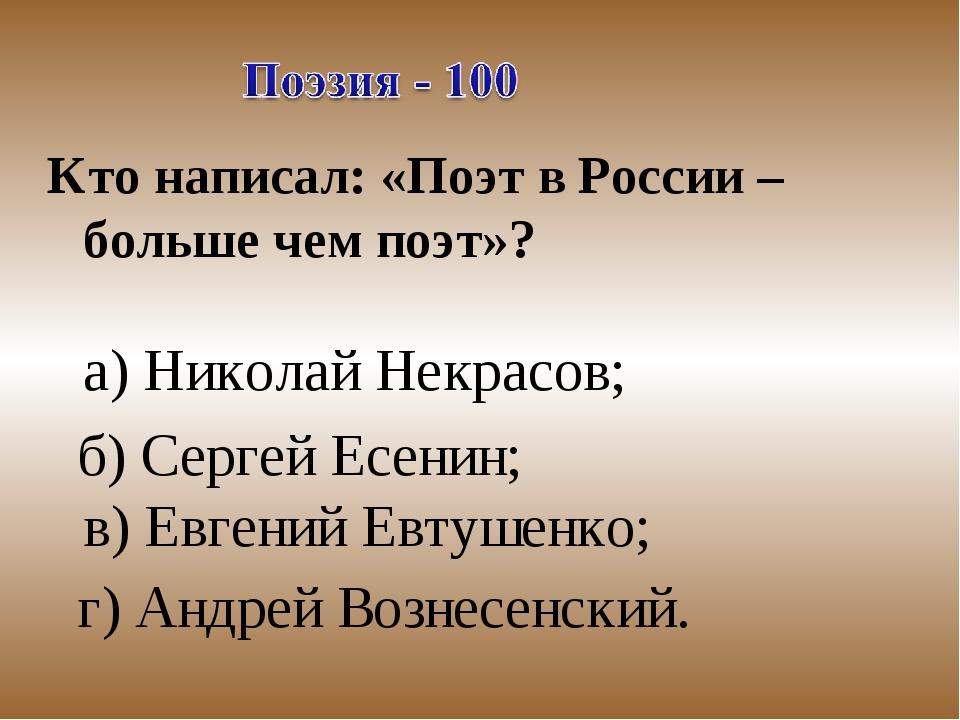 Кто написал: «Поэт в России – больше чем поэт»? а) Николай Некрасов; б) Серге...