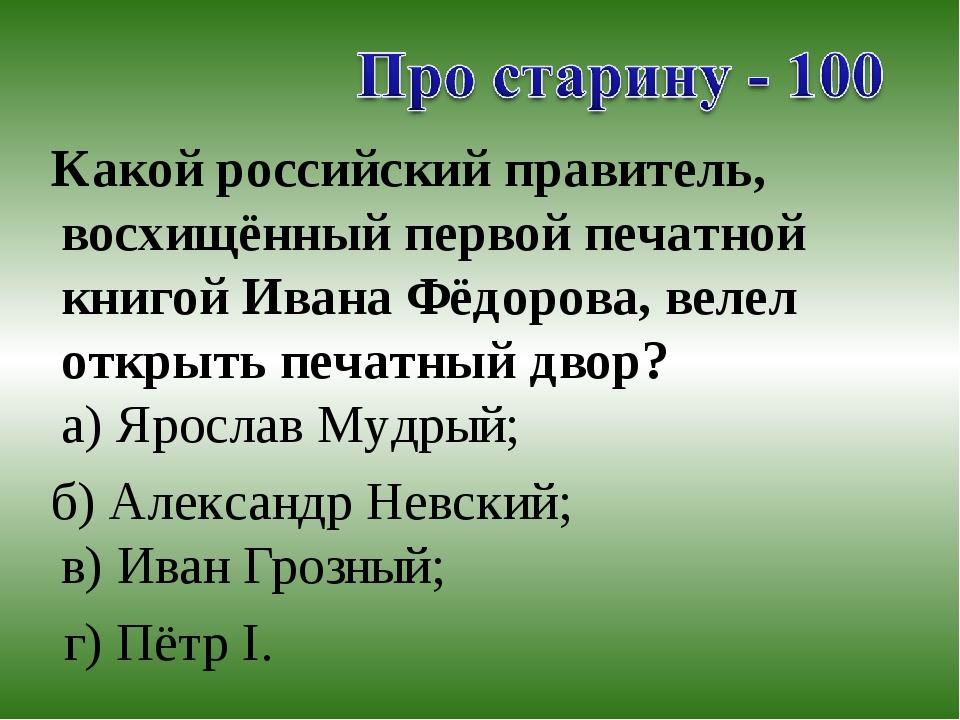 Какой российский правитель, восхищённый первой печатной книгой Ивана Фёдоров...