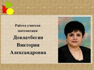 Работа учителя математики Довлатбегян Виктория Александровна