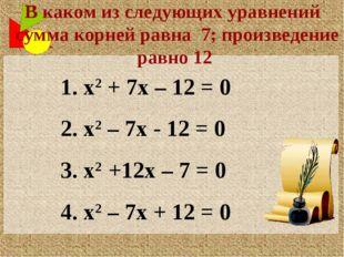 1. х2 + 7х – 12 = 0 2. х2 – 7х - 12 = 0 3. х2 +12х – 7 = 0 4. х2 – 7х + 12 =