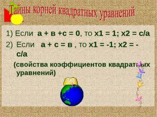 1) Если а + в +с = 0, то х1 = 1; х2 = с/а Если а + с = в , то х1 = -1; х2 = -
