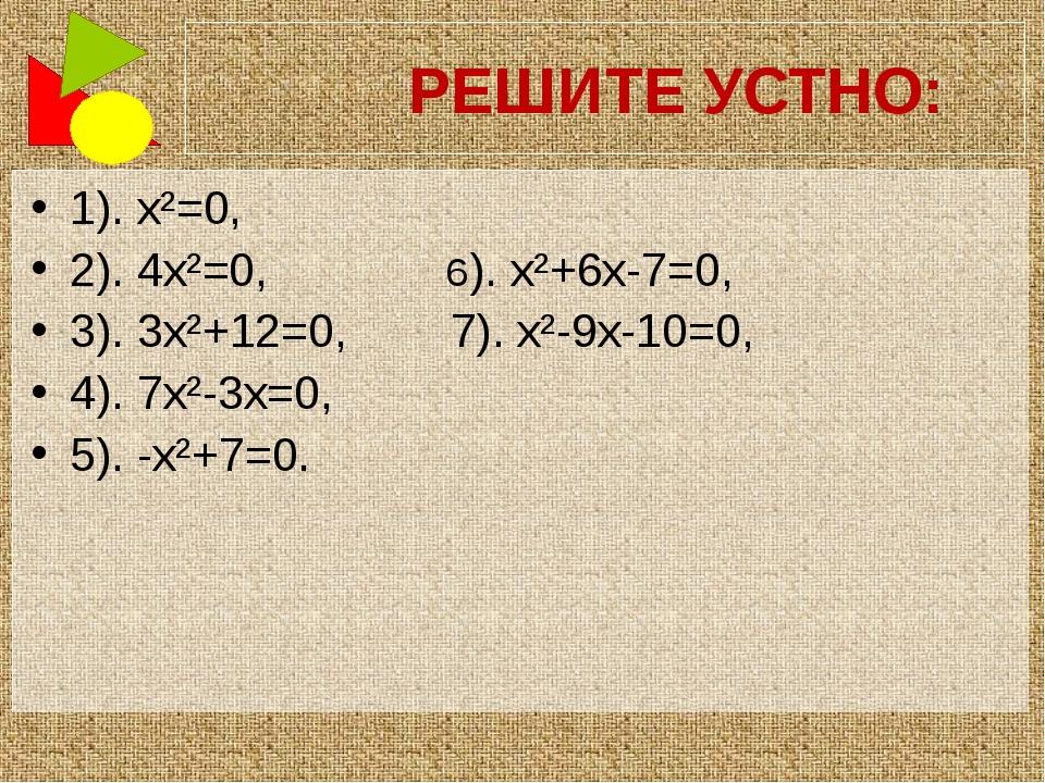 РЕШИТЕ УСТНО: 1). x²=0, 2). 4x²=0, 6). x²+6x-7=0, 3). 3x²+12=0, 7). x²-9x-10...