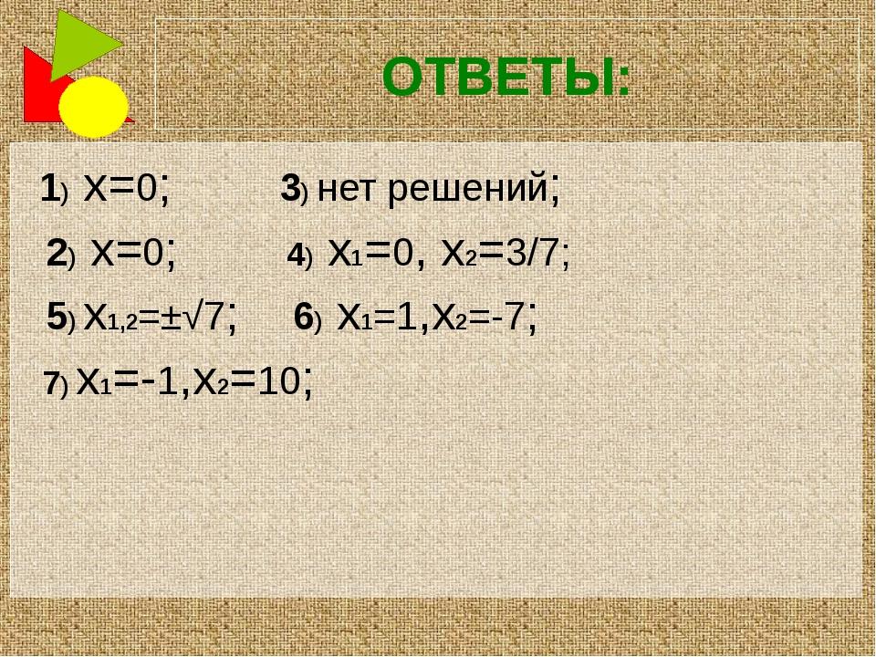ОТВЕТЫ: 1) x=0; 3) нет решений; 2) x=0; 4) x1=0, x2=3/7; 5) x1,2=±√7; 6) x1=1...