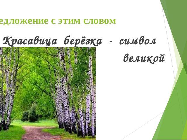 Предложение с этим словом Красавица берёзка - символ великой России!