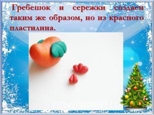 Гребешок и сережки создаем таким же образом, но из красного пластилина.
